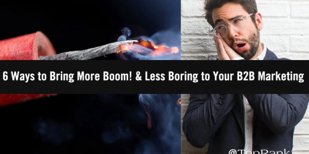 6 Ways to Bring More Boom! & Less Boring to Your B2B