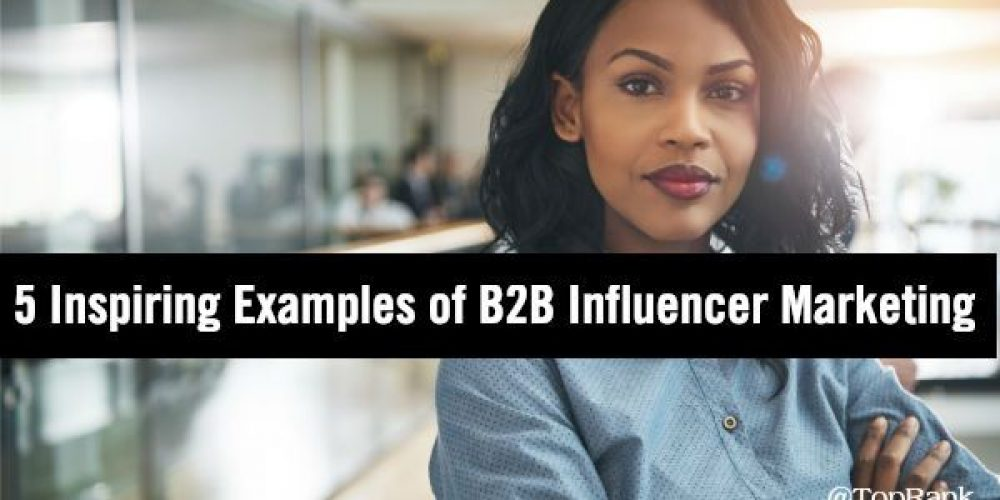 5 Examples of B2B Influencer Marketing to Inspire You in 2019