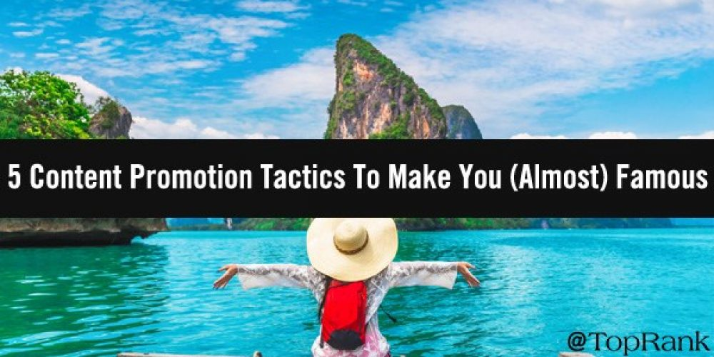 5 Content Promotion Tactics To Make You (Almost) Famous