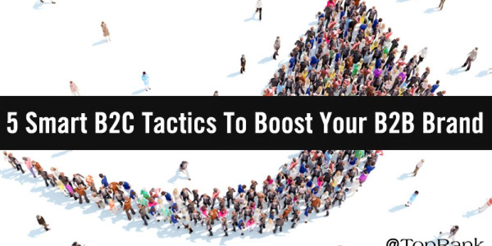 5 Smart B2C Marketing Tactics To Boost Your B2B Brand