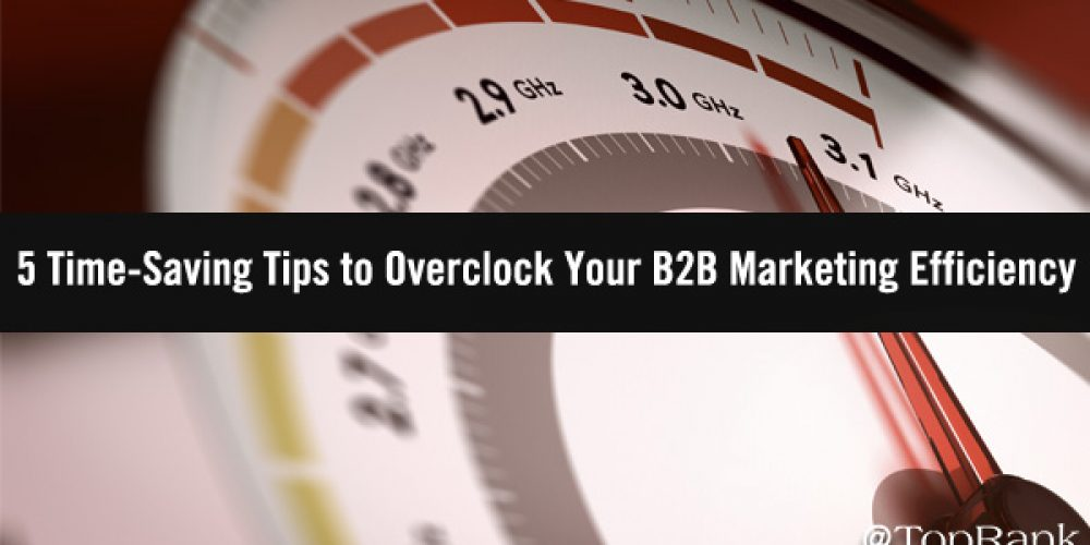 5 Time-Saving Tips to Overclock Your B2B Marketing Efficiency