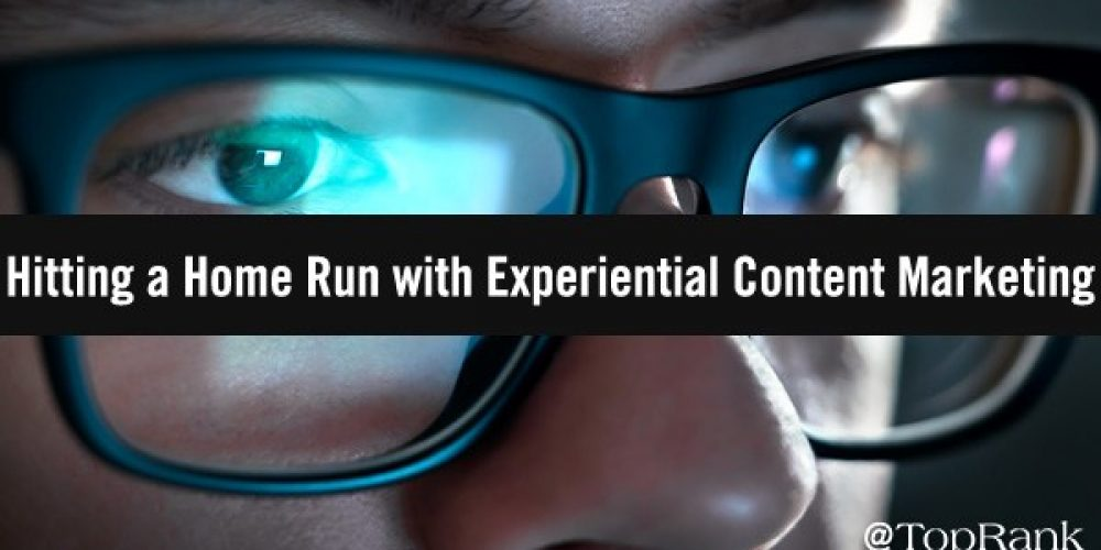 How to Hit a Marketing Home Run with Experiential Content