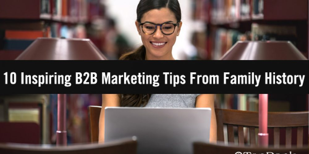 Your B2B Marketing Book of Life: 10 Inspiring B2B Marketing Tips From Family History