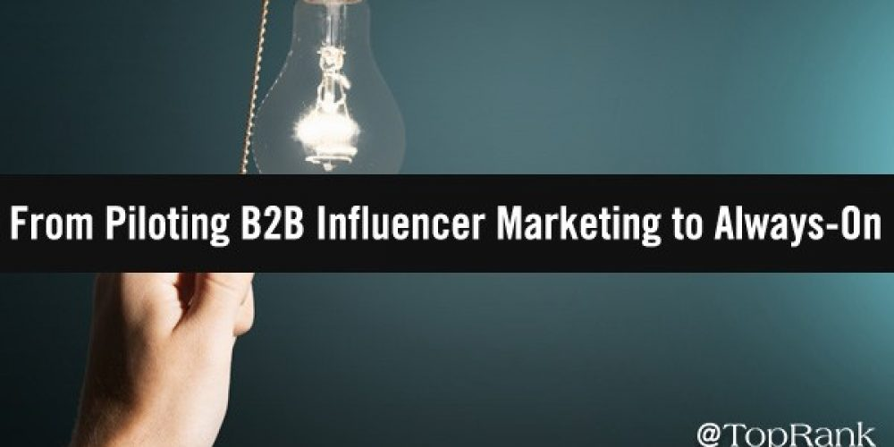 How To Move From A Pilot B2B Influencer Marketing Program to Always-On Success