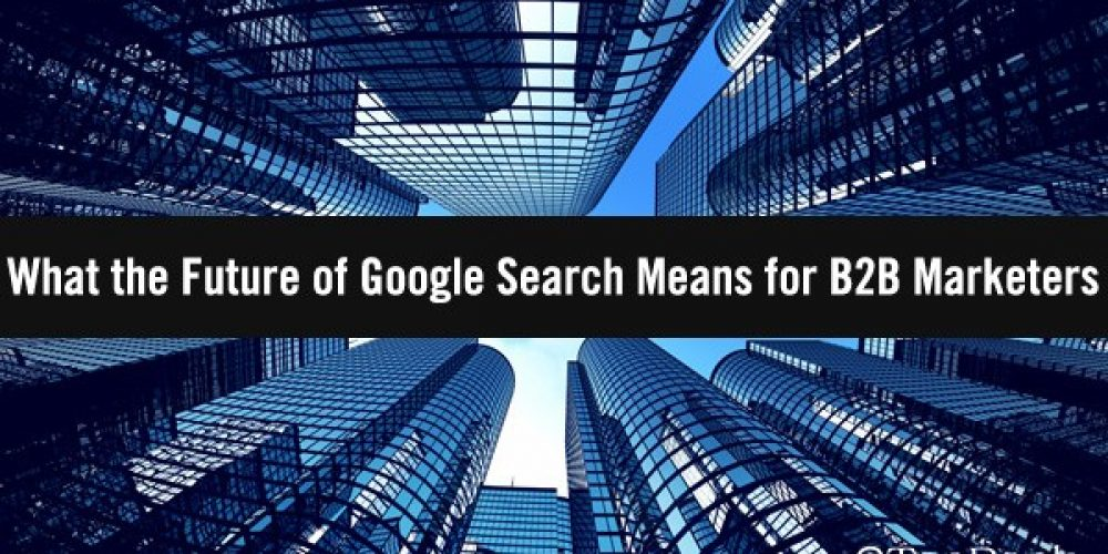 What the Future of Google Search Means for B2B Marketers