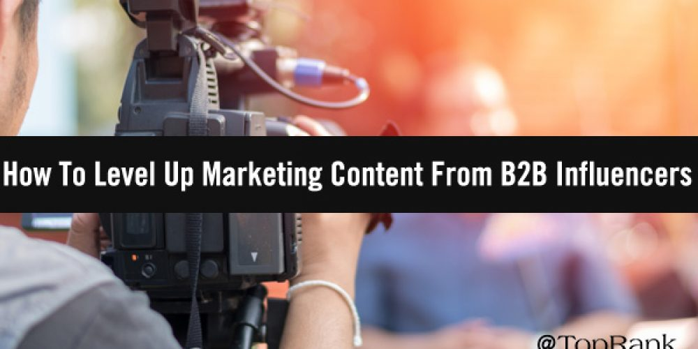 How To Level Up Marketing Content From B2B Influencers