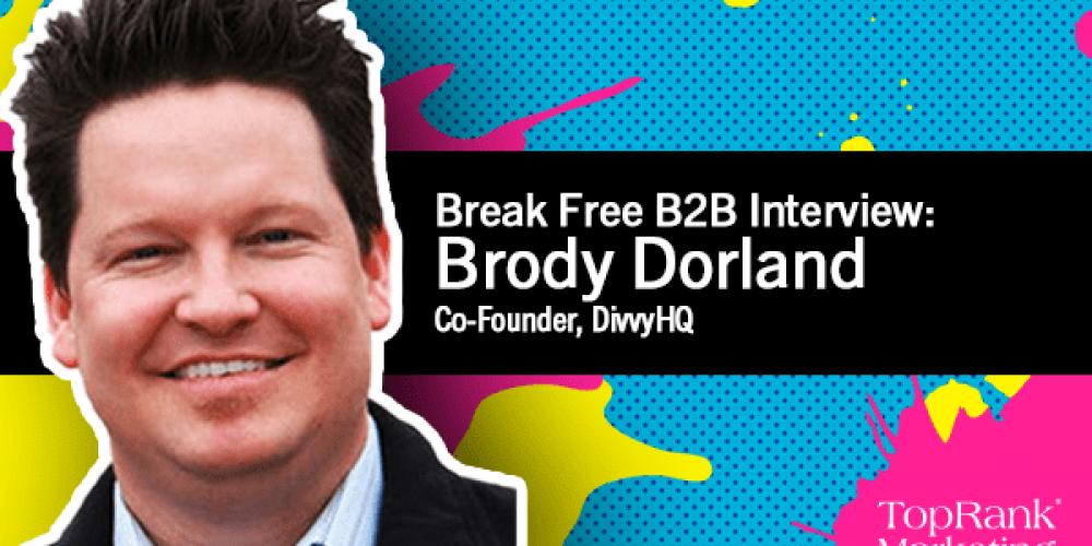 Break Free B2B Series: Brody Dorland on Creating Long-Lasting Content Marketing Strategy