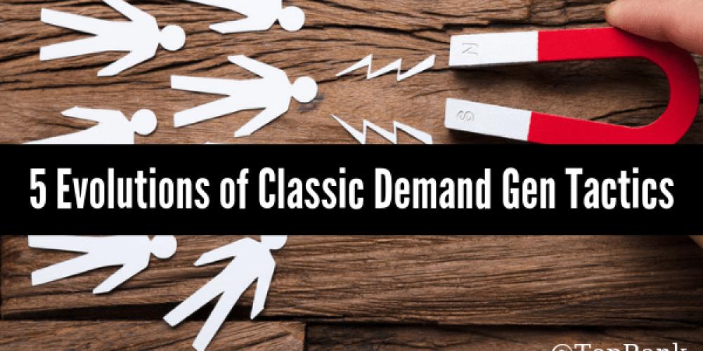 B2B Demand Gen: The Next Evolution of 5 Tried-And-True Tactics
