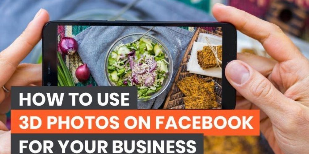 How To Use 3D Photos On Facebook For Your Business