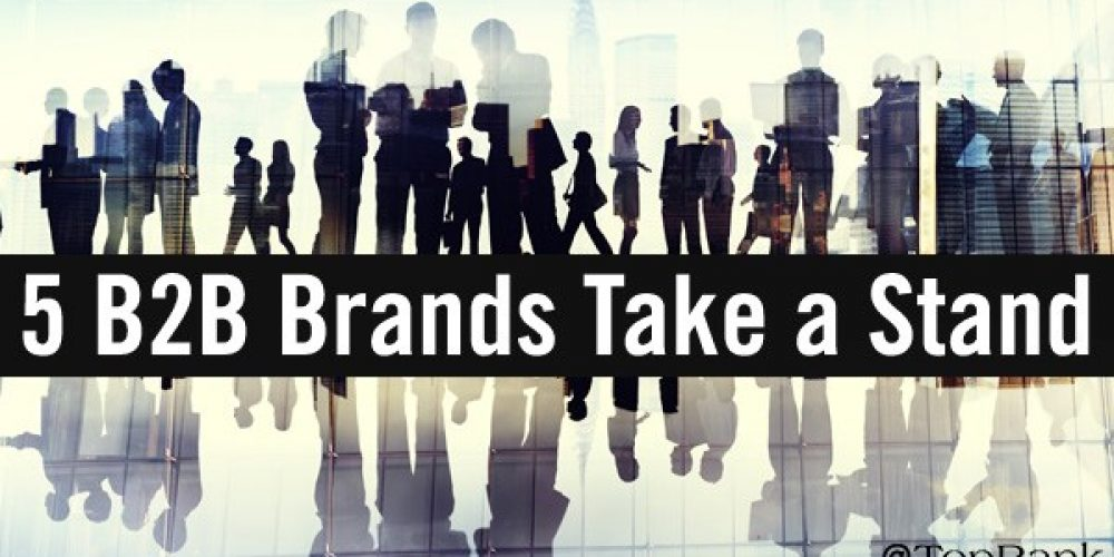 B2B Brands Take a Stand: 5 Examples of Going Beyond Words to Action