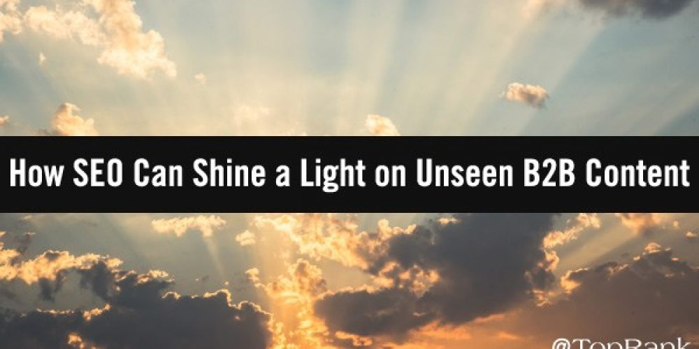 5 Ways SEO Can Shine a Light on Your Unseen B2B Content
