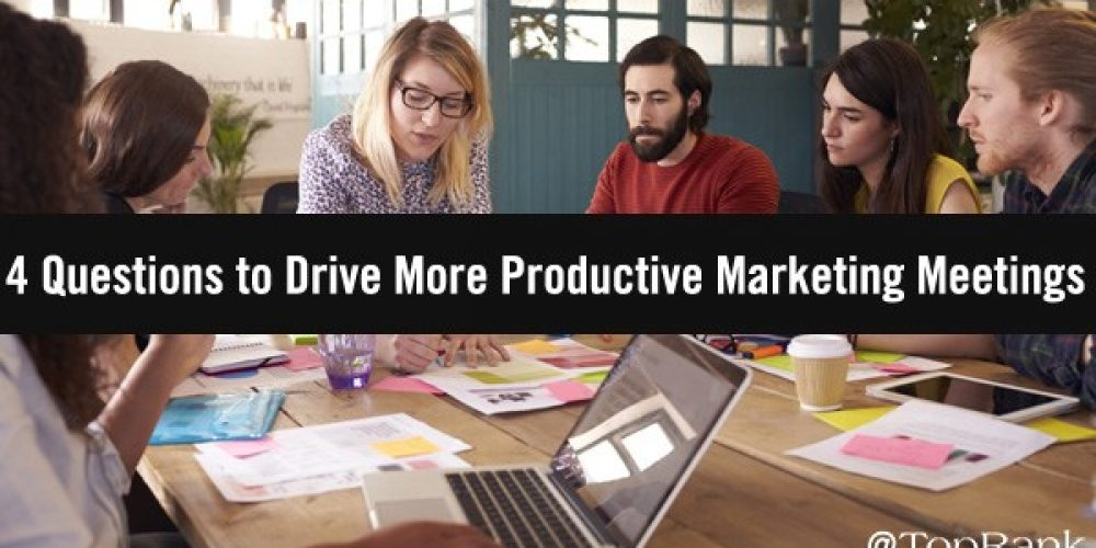 4 Questions to Drive More Productive Marketing Meetings