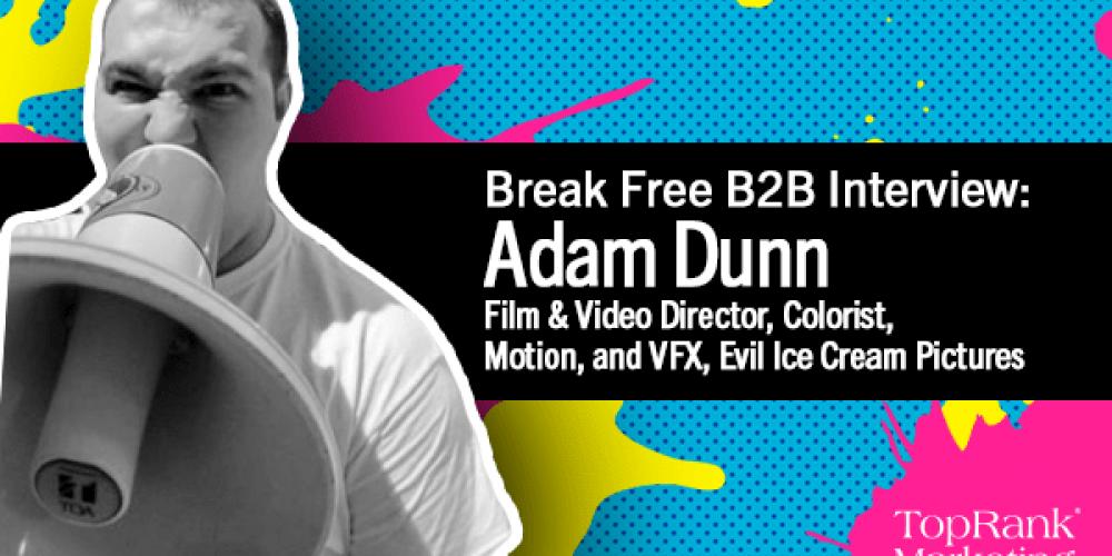 Break Free B2B Series: Adam Dunn on Creating Blockbuster Video Content in B2B