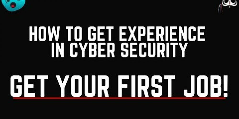 How To Get Experience In Cyber Security – GET YOUR FIRST JOB!