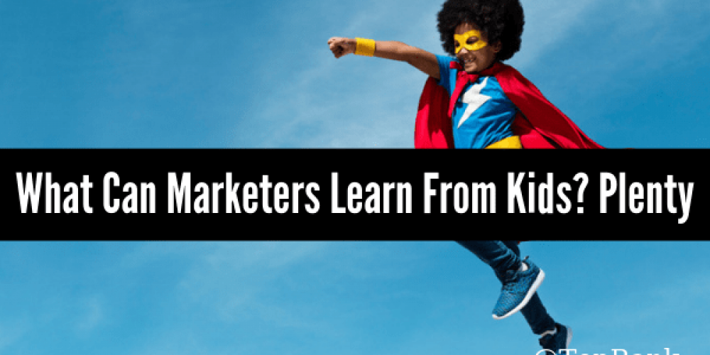 What Can Marketers Learn From the Children In Our Lives? Plenty