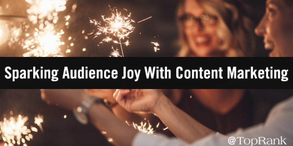 B2B Marketers, Are Your Content Marketing Efforts Sparking Joy for Your Audience?
