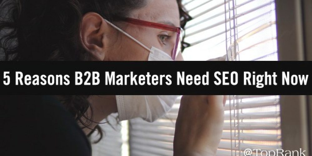 SEO Strategy: 5 Reasons Why It's More Important Than Ever For B2B Marketers