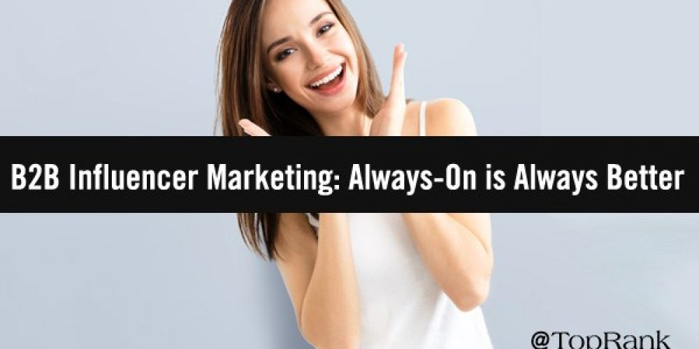 Why Always-On Is Always Better for Driving B2B Influencer Marketing Success