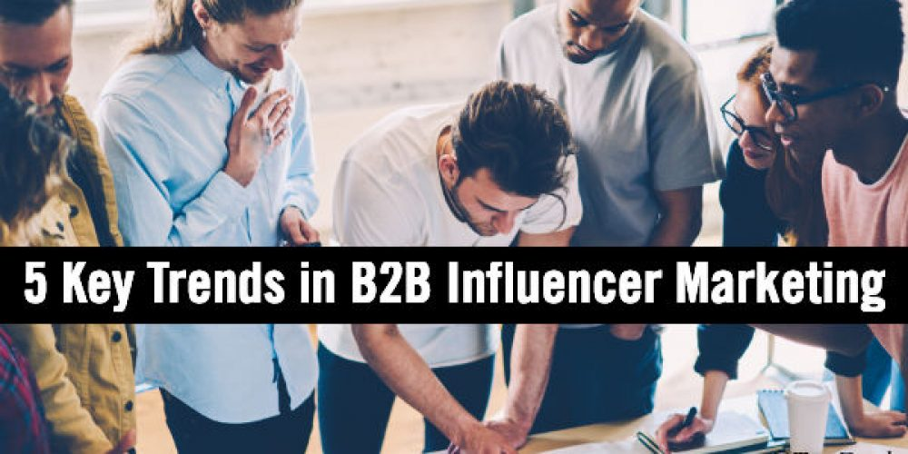 5 Key Trends in B2B Influencer Marketing Plus Critical Do's and Dont's