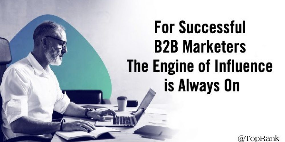 For Successful B2B Marketers The Engine of Influence is Always On #B2BIMReport