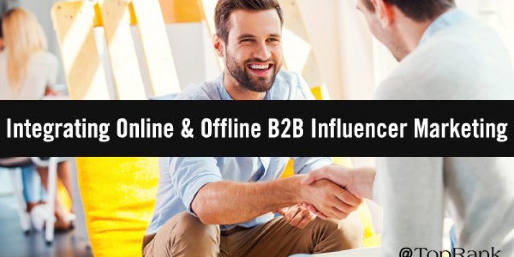 How to Intertwine Online & Offline Tactics to Cultivate B2B Influencer Relationships